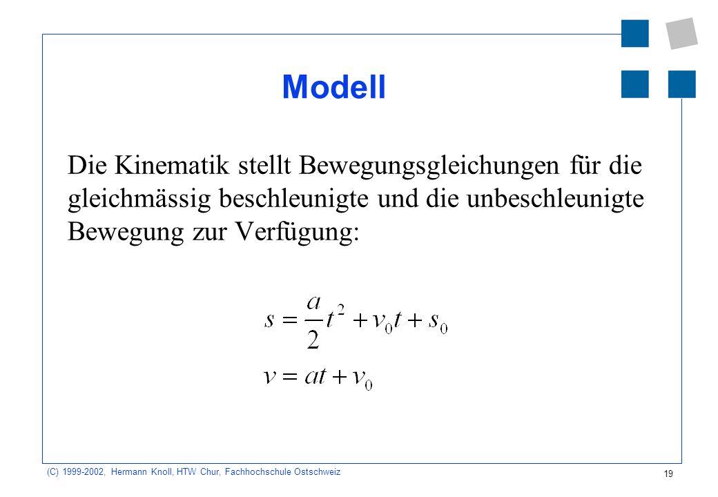 19 (C) 1999-2002, Hermann Knoll, HTW Chur, Fachhochschule Ostschweiz Modell Die Kinematik stellt Bewegungsgleichungen für die gleichmässig beschleunigte und die unbeschleunigte Bewegung zur Verfügung: