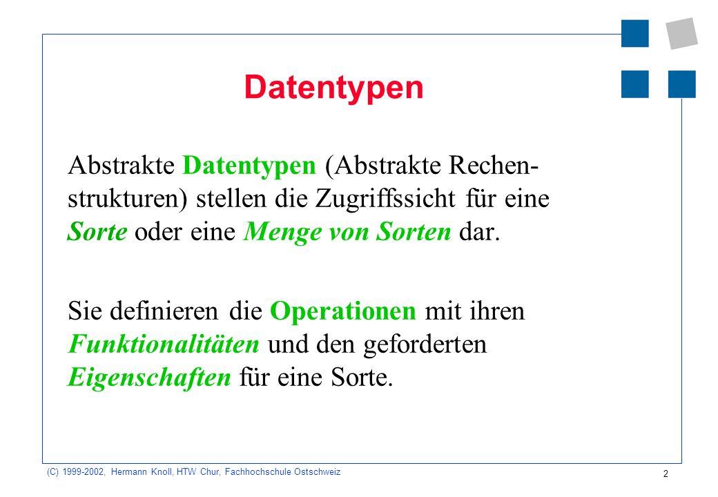 2 (C) 1999-2002, Hermann Knoll, HTW Chur, Fachhochschule Ostschweiz Datentypen Abstrakte Datentypen (Abstrakte Rechen- strukturen) stellen die Zugriffssicht für eine Sorte oder eine Menge von Sorten dar.