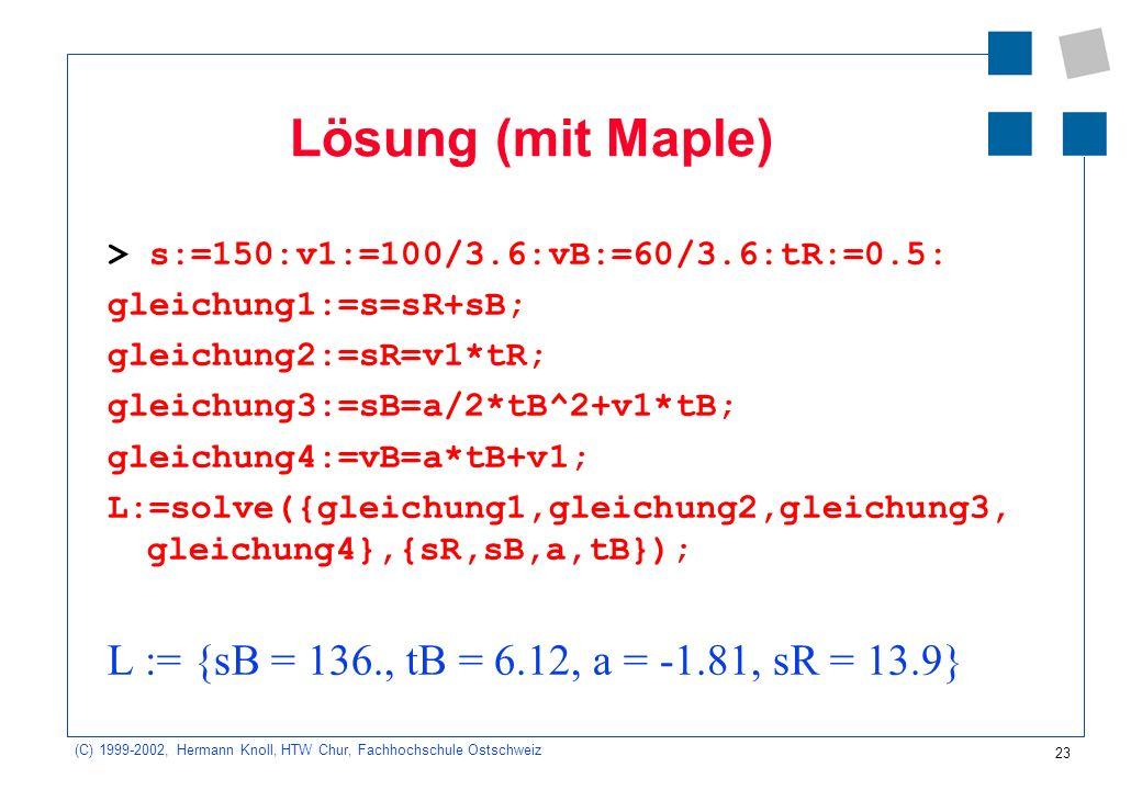23 (C) 1999-2002, Hermann Knoll, HTW Chur, Fachhochschule Ostschweiz Lösung (mit Maple) > s:=150:v1:=100/3.6:vB:=60/3.6:tR:=0.5: gleichung1:=s=sR+sB; gleichung2:=sR=v1*tR; gleichung3:=sB=a/2*tB^2+v1*tB; gleichung4:=vB=a*tB+v1; L:=solve({gleichung1,gleichung2,gleichung3, gleichung4},{sR,sB,a,tB}); L := {sB = 136., tB = 6.12, a = -1.81, sR = 13.9}