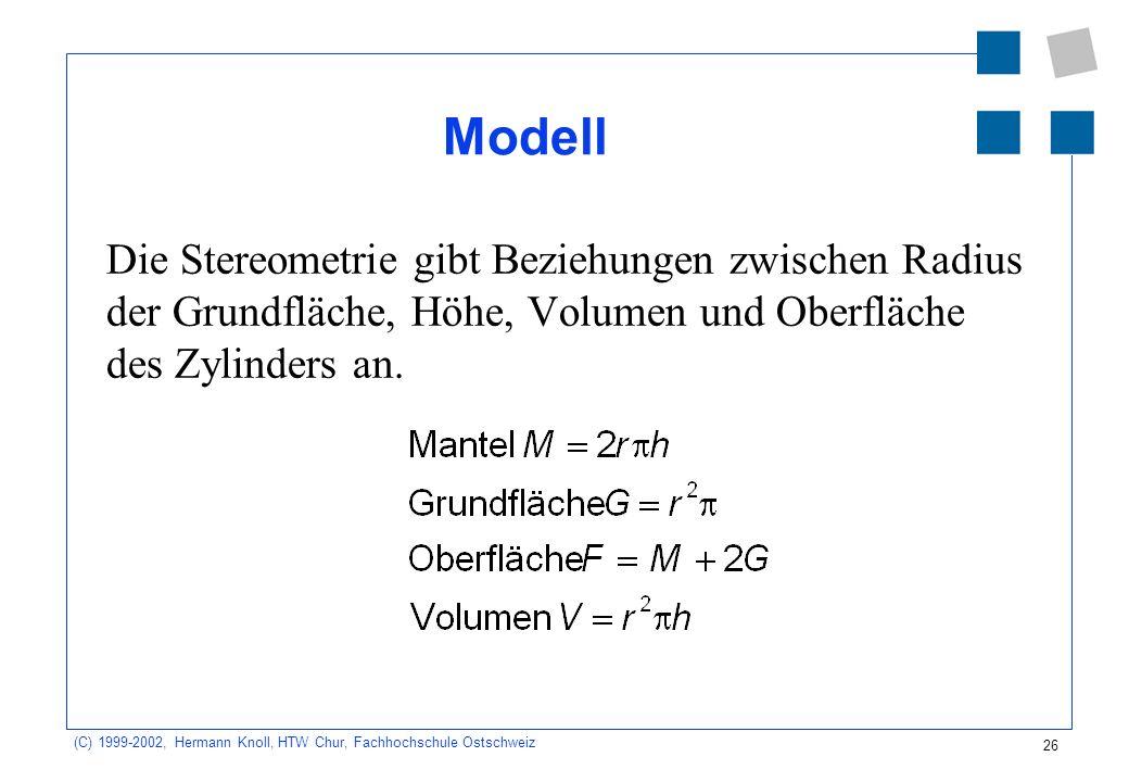 26 (C) 1999-2002, Hermann Knoll, HTW Chur, Fachhochschule Ostschweiz Modell Die Stereometrie gibt Beziehungen zwischen Radius der Grundfläche, Höhe, Volumen und Oberfläche des Zylinders an.