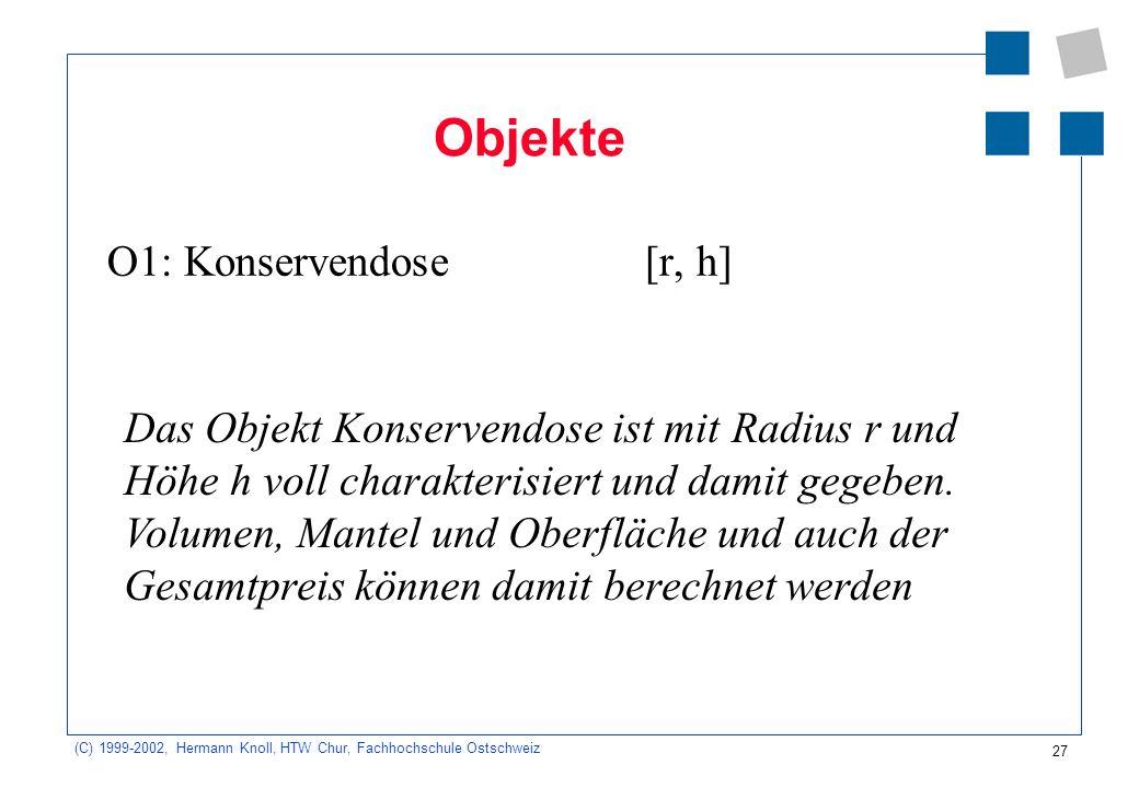 27 (C) 1999-2002, Hermann Knoll, HTW Chur, Fachhochschule Ostschweiz Objekte O1: Konservendose[r, h] Das Objekt Konservendose ist mit Radius r und Höhe h voll charakterisiert und damit gegeben.