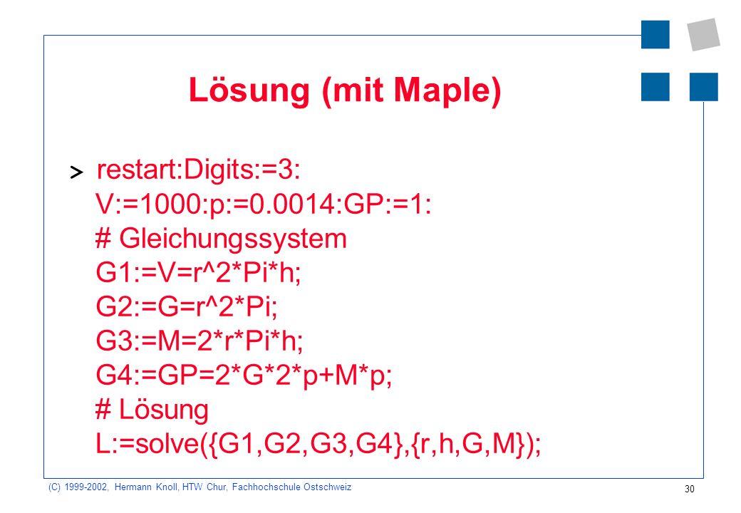 30 (C) 1999-2002, Hermann Knoll, HTW Chur, Fachhochschule Ostschweiz Lösung (mit Maple) > restart:Digits:=3: V:=1000:p:=0.0014:GP:=1: # Gleichungssystem G1:=V=r^2*Pi*h; G2:=G=r^2*Pi; G3:=M=2*r*Pi*h; G4:=GP=2*G*2*p+M*p; # Lösung L:=solve({G1,G2,G3,G4},{r,h,G,M}); L := {sB = 136., tB = 6.12, a = -1.81, sR = 13.9}
