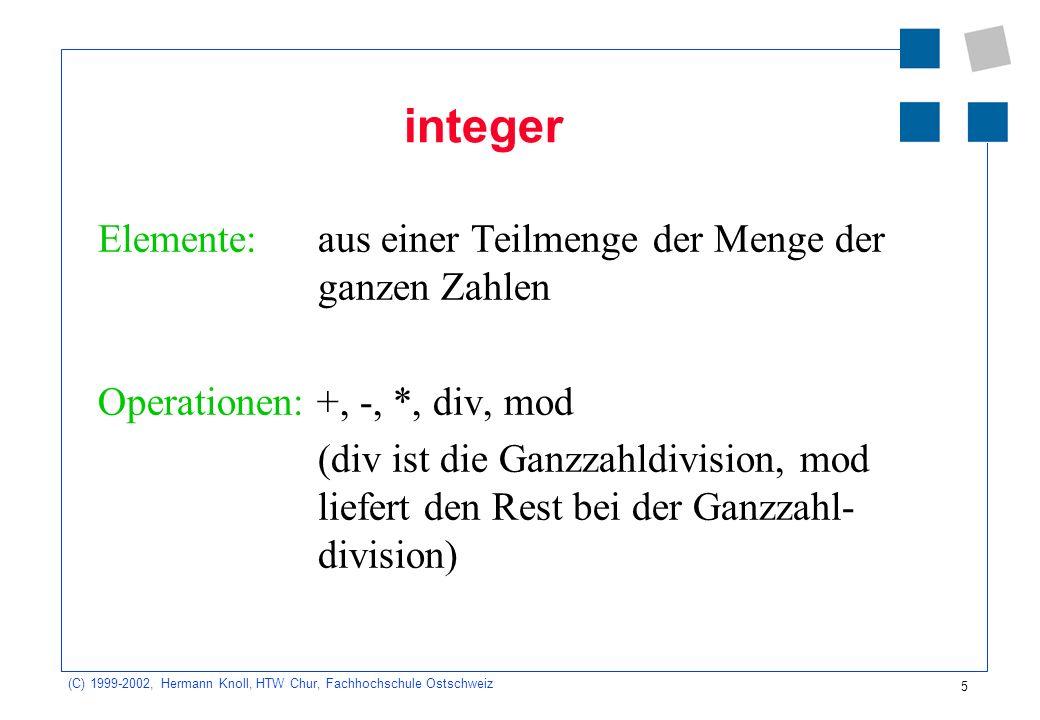 5 (C) 1999-2002, Hermann Knoll, HTW Chur, Fachhochschule Ostschweiz integer Elemente: aus einer Teilmenge der Menge der ganzen Zahlen Operationen: +, -, *, div, mod (div ist die Ganzzahldivision, mod liefert den Rest bei der Ganzzahl- division)