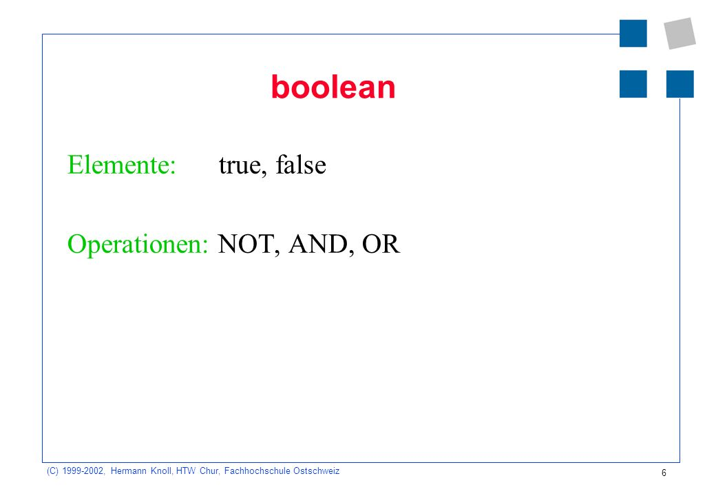 6 (C) , Hermann Knoll, HTW Chur, Fachhochschule Ostschweiz boolean Elemente: true, false Operationen: NOT, AND, OR