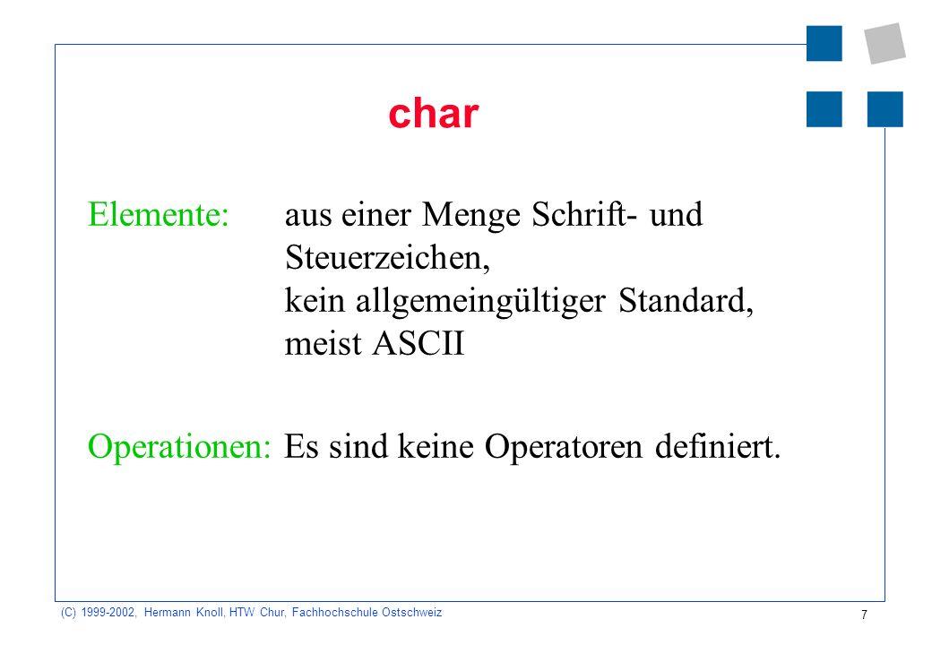 7 (C) 1999-2002, Hermann Knoll, HTW Chur, Fachhochschule Ostschweiz char Elemente: aus einer Menge Schrift- und Steuerzeichen, kein allgemeingültiger Standard, meist ASCII Operationen: Es sind keine Operatoren definiert.