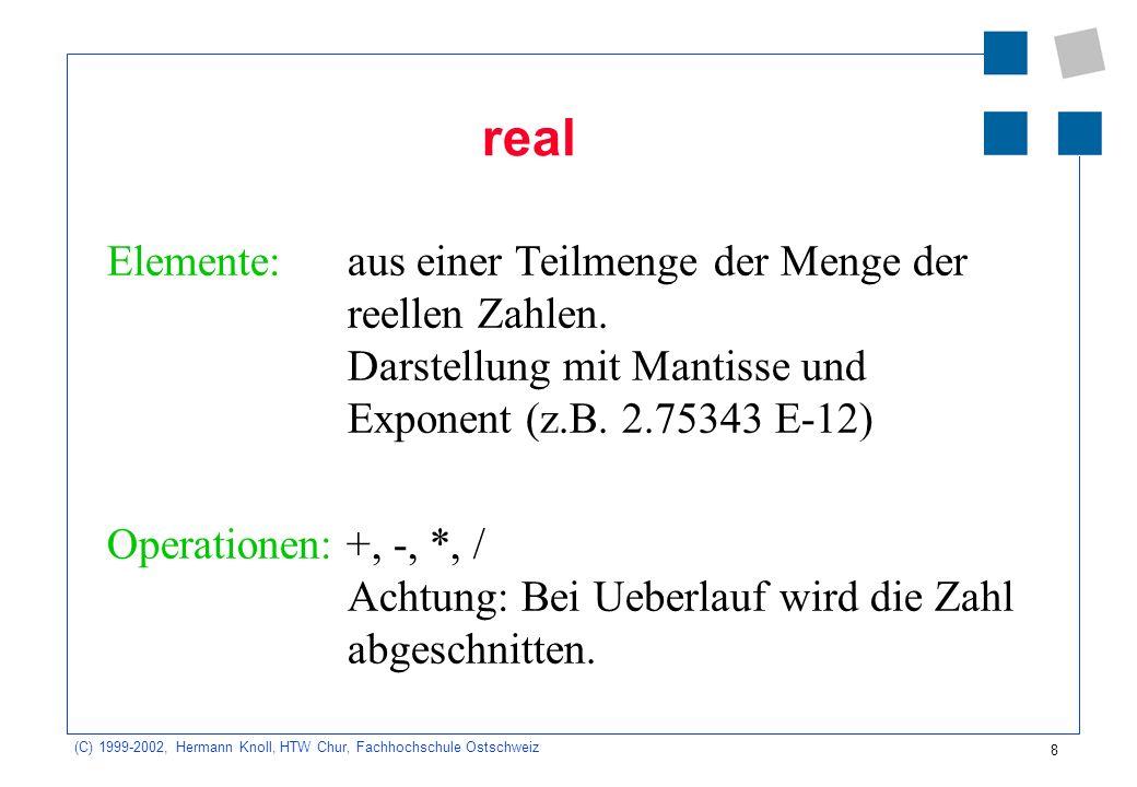 8 (C) 1999-2002, Hermann Knoll, HTW Chur, Fachhochschule Ostschweiz real Elemente: aus einer Teilmenge der Menge der reellen Zahlen.