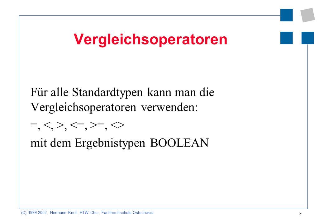 9 (C) 1999-2002, Hermann Knoll, HTW Chur, Fachhochschule Ostschweiz Vergleichsoperatoren Für alle Standardtypen kann man die Vergleichsoperatoren verwenden: =,, =, <> mit dem Ergebnistypen BOOLEAN