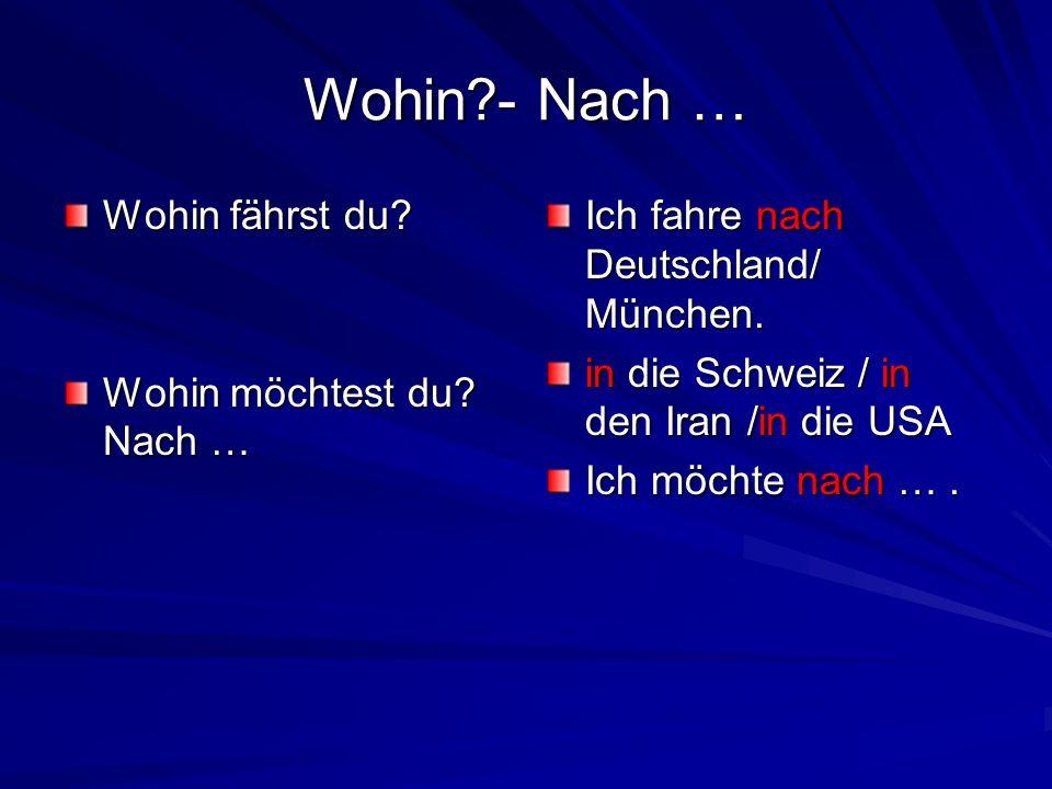 Wohin?- Nach … Wohin fährst du? Wohin möchtest du? Nach … Ich fahre nach Deutschland/ München. in die Schweiz / in den Iran /in die USA Ich möchte nac