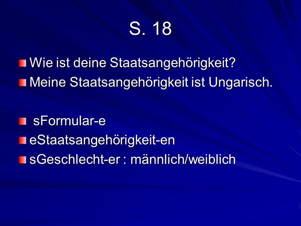 S. 18 Wie ist deine Staatsangehörigkeit? Meine Staatsangehörigkeit ist Ungarisch. sFormular-e sFormular-eeStaatsangehörigkeit-en sGeschlecht-er : männ
