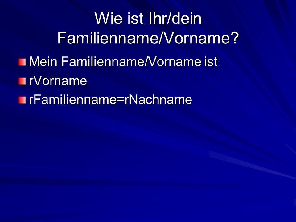 Wie ist Ihr/dein Familienname/Vorname? Mein Familienname/Vorname ist rVornamerFamilienname=rNachname