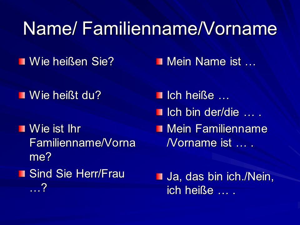 Name/ Familienname/Vorname Wie heißen Sie? Wie heißt du? Wie ist Ihr Familienname/Vorna me? Sind Sie Herr/Frau …? Mein Name ist … Ich heiße … Ich bin