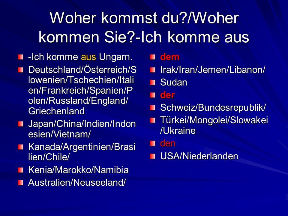 Woher kommst du?/Woher kommen Sie?-Ich komme aus -Ich komme aus Ungarn. Deutschland/Österreich/S lowenien/Tschechien/Itali en/Frankreich/Spanien/P ole
