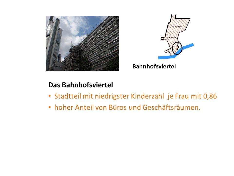 Bahnhofsviertel Das Bahnhofsviertel Stadtteil mit niedrigster Kinderzahl je Frau mit 0,86 hoher Anteil von Büros und Geschäftsräumen.