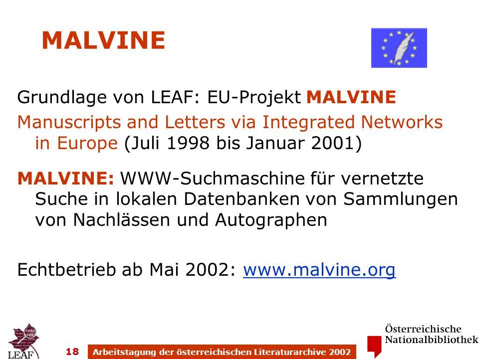 Arbeitstagung der österreichischen Literaturarchive 2002 18 MALVINE Grundlage von LEAF: EU-Projekt MALVINE Manuscripts and Letters via Integrated Networks in Europe (Juli 1998 bis Januar 2001) MALVINE: WWW-Suchmaschine für vernetzte Suche in lokalen Datenbanken von Sammlungen von Nachlässen und Autographen Echtbetrieb ab Mai 2002: www.malvine.orgwww.malvine.org
