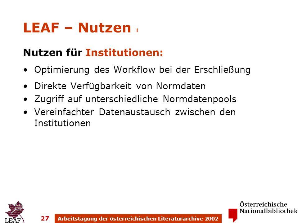 Arbeitstagung der österreichischen Literaturarchive 2002 27 LEAF – Nutzen 1 Nutzen für Institutionen: Optimierung des Workflow bei der Erschließung Direkte Verfügbarkeit von Normdaten Zugriff auf unterschiedliche Normdatenpools Vereinfachter Datenaustausch zwischen den Institutionen