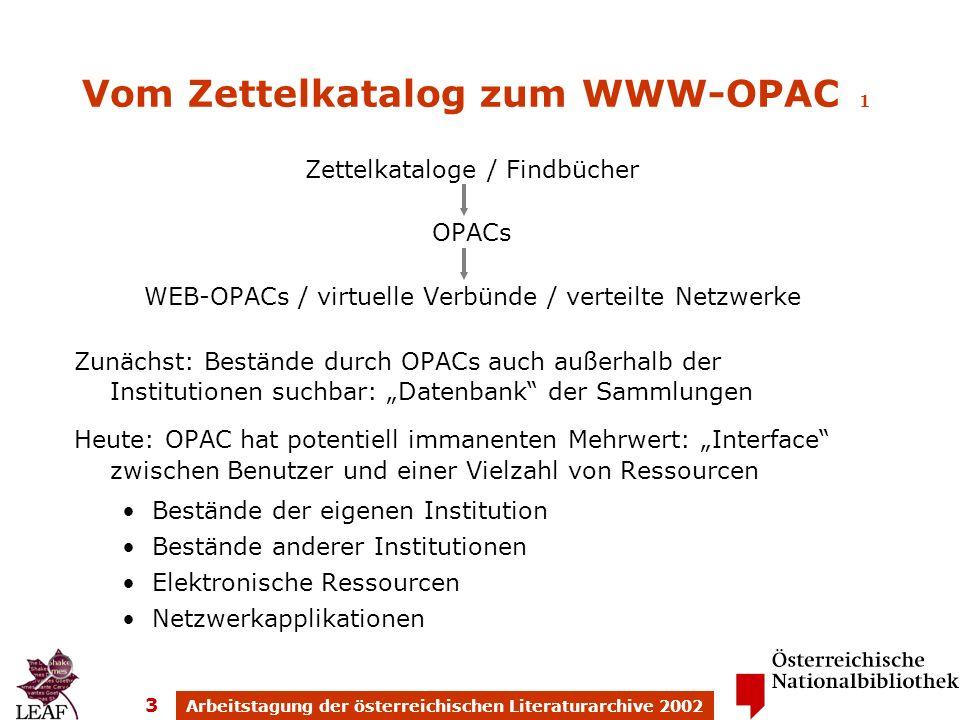 Arbeitstagung der österreichischen Literaturarchive 2002 3 Vom Zettelkatalog zum WWW-OPAC 1 Zettelkataloge / Findbücher OPACs WEB-OPACs / virtuelle Verbünde / verteilte Netzwerke Zunächst: Bestände durch OPACs auch außerhalb der Institutionen suchbar: Datenbank der Sammlungen Heute: OPAC hat potentiell immanenten Mehrwert: Interface zwischen Benutzer und einer Vielzahl von Ressourcen Bestände der eigenen Institution Bestände anderer Institutionen Elektronische Ressourcen Netzwerkapplikationen
