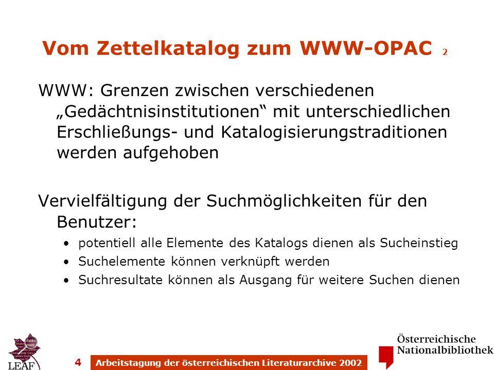Arbeitstagung der österreichischen Literaturarchive 2002 4 Vom Zettelkatalog zum WWW-OPAC 2 WWW: Grenzen zwischen verschiedenen Gedächtnisinstitutionen mit unterschiedlichen Erschließungs- und Katalogisierungstraditionen werden aufgehoben Vervielfältigung der Suchmöglichkeiten für den Benutzer: potentiell alle Elemente des Katalogs dienen als Sucheinstieg Suchelemente können verknüpft werden Suchresultate können als Ausgang für weitere Suchen dienen