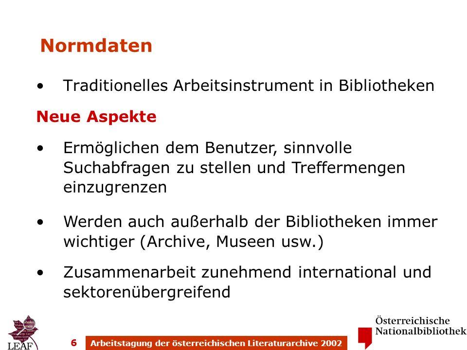 Arbeitstagung der österreichischen Literaturarchive 2002 6 Normdaten Traditionelles Arbeitsinstrument in Bibliotheken Neue Aspekte Ermöglichen dem Benutzer, sinnvolle Suchabfragen zu stellen und Treffermengen einzugrenzen Werden auch außerhalb der Bibliotheken immer wichtiger (Archive, Museen usw.) Zusammenarbeit zunehmend international und sektorenübergreifend
