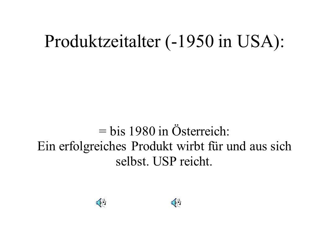Produktzeitalter (-1950 in USA): = bis 1980 in Österreich: Ein erfolgreiches Produkt wirbt für und aus sich selbst. USP reicht.