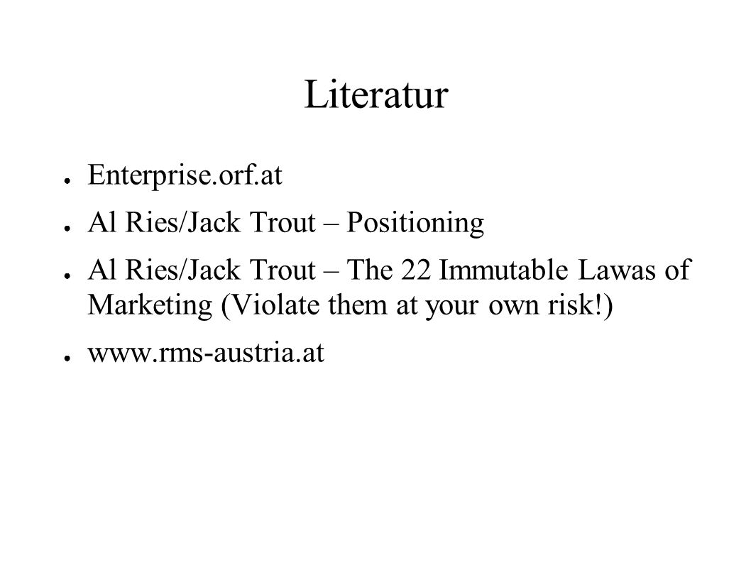 Literatur Enterprise.orf.at Al Ries/Jack Trout – Positioning Al Ries/Jack Trout – The 22 Immutable Lawas of Marketing (Violate them at your own risk!)