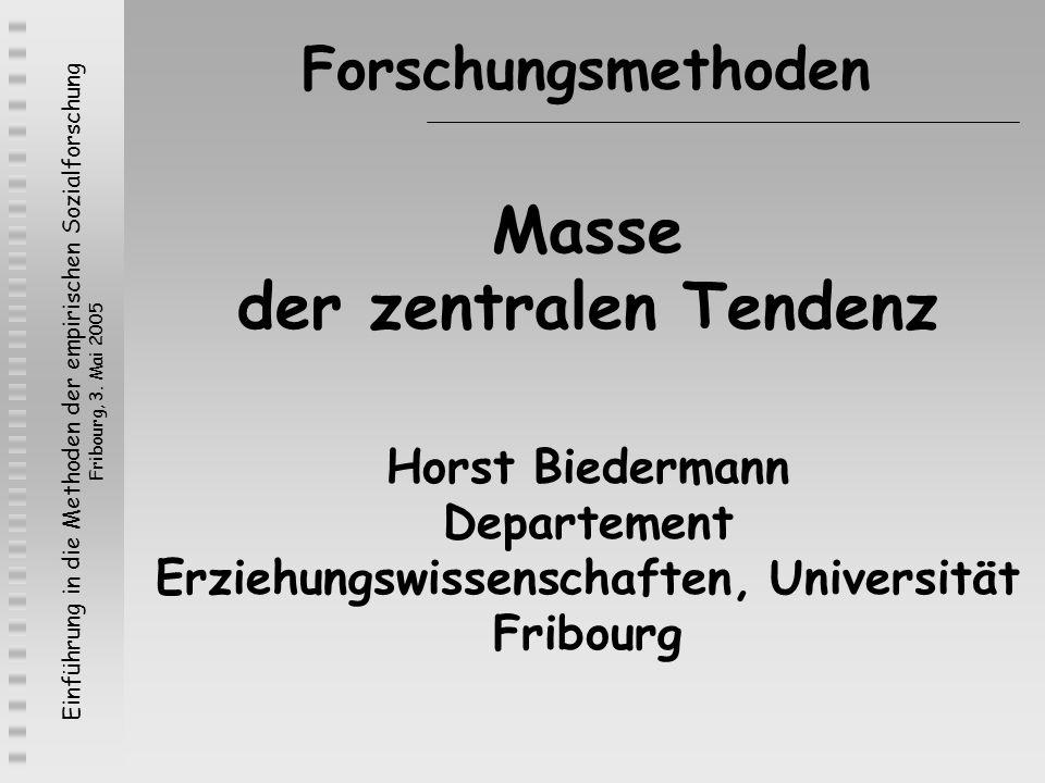 Einführung in die Methoden der empirischen Sozialforschung Fribourg, 3. Mai 2005 Masse der zentralen Tendenz Horst Biedermann Departement Erziehungswi