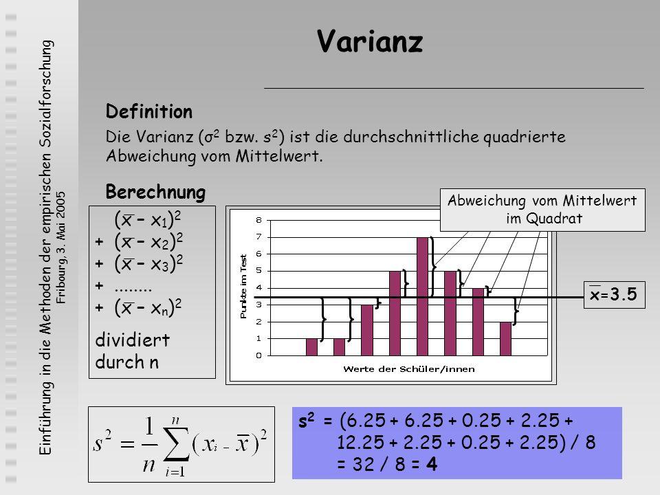 Einführung in die Methoden der empirischen Sozialforschung Fribourg, 3. Mai 2005 Varianz Definition Die Varianz (σ 2 bzw. s 2 ) ist die durchschnittli