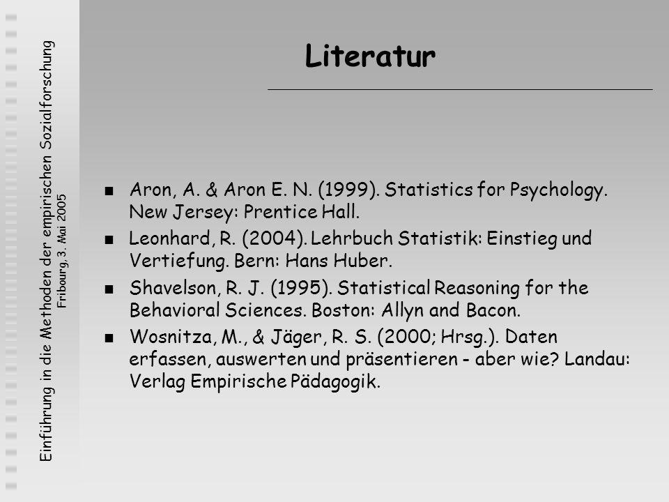 Einführung in die Methoden der empirischen Sozialforschung Fribourg, 3. Mai 2005 Literatur Aron, A. & Aron E. N. (1999). Statistics for Psychology. Ne