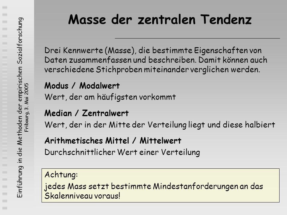 Einführung in die Methoden der empirischen Sozialforschung Fribourg, 3. Mai 2005 Masse der zentralen Tendenz Drei Kennwerte (Masse), die bestimmte Eig