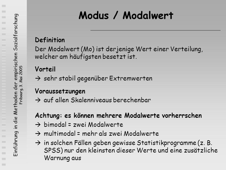 Einführung in die Methoden der empirischen Sozialforschung Fribourg, 3. Mai 2005 Modus / Modalwert Definition Der Modalwert (Mo) ist derjenige Wert ei