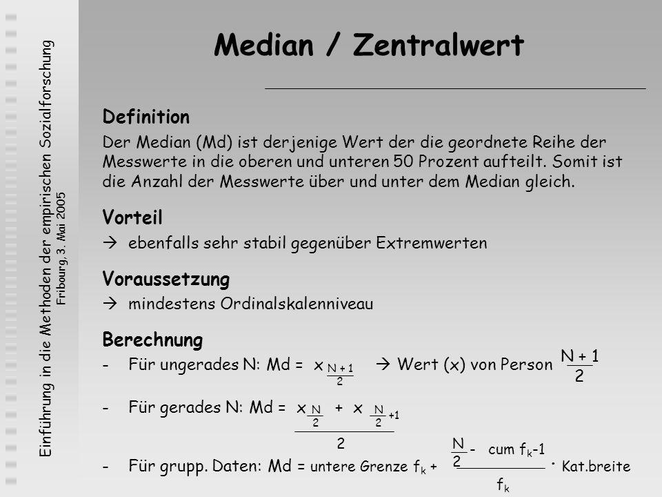 Einführung in die Methoden der empirischen Sozialforschung Fribourg, 3. Mai 2005 Median / Zentralwert Definition Der Median (Md) ist derjenige Wert de