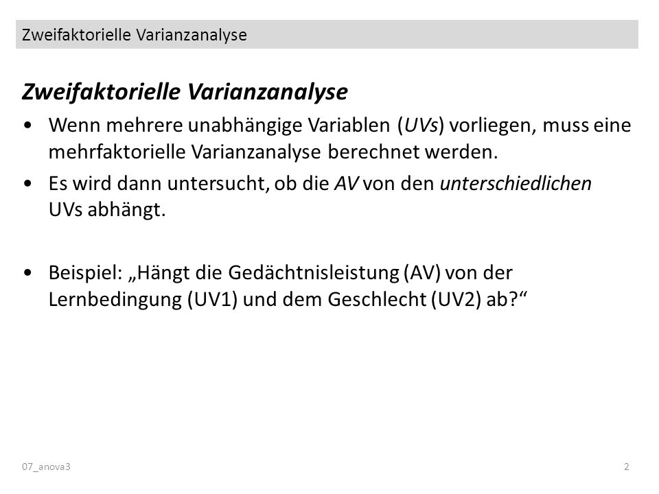 Zweifaktorielle Varianzanalyse 07_anova32 Zweifaktorielle Varianzanalyse Wenn mehrere unabhängige Variablen (UVs) vorliegen, muss eine mehrfaktorielle