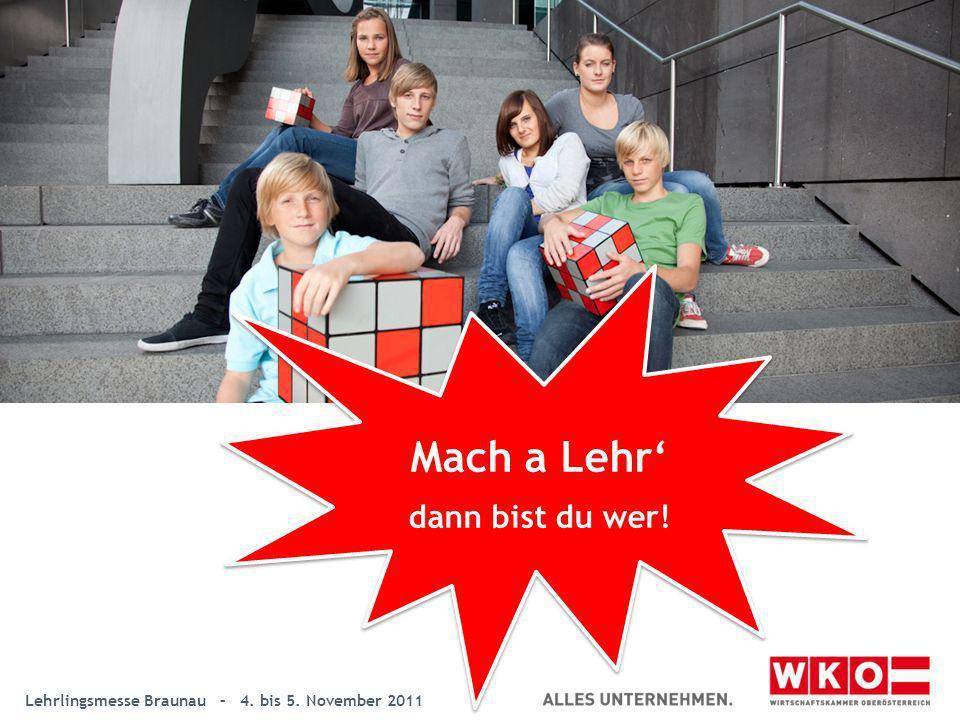 Lehrlingsmesse Braunau – 4. bis 5. November 2011 Mach a Lehr dann bist du wer! Mach a Lehr dann bist du wer!