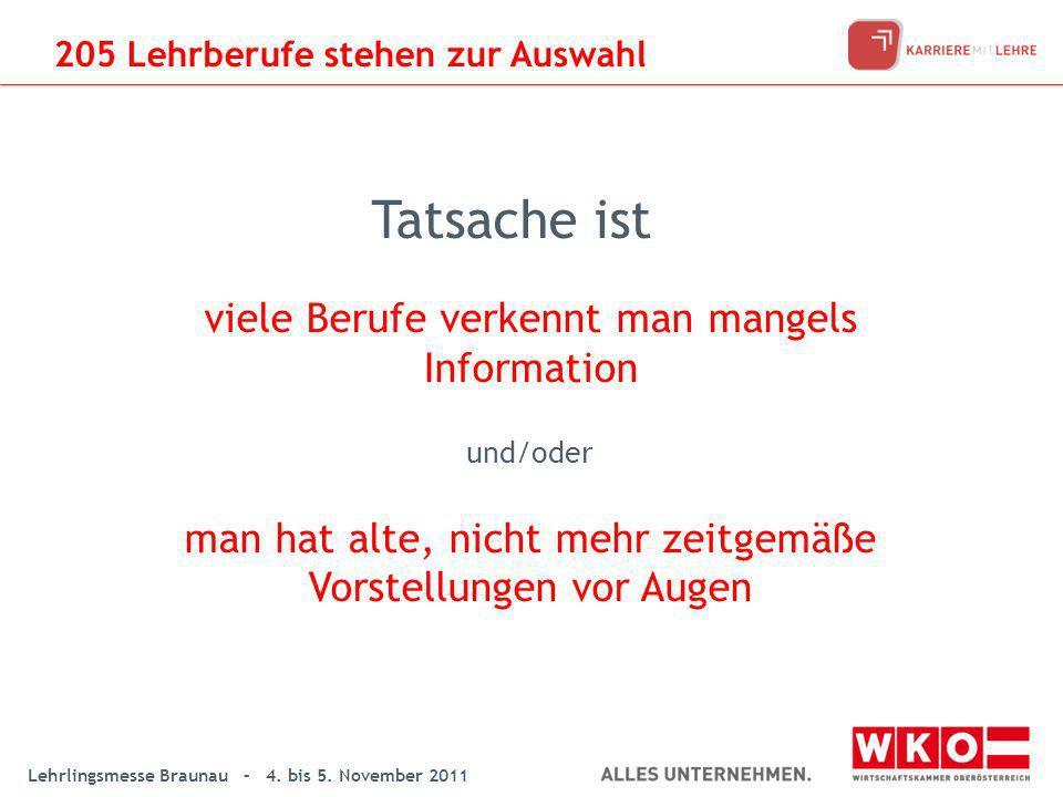 Lehrlingsmesse Braunau – 4. bis 5. November 2011 Tatsache ist viele Berufe verkennt man mangels Information und/oder man hat alte, nicht mehr zeitgemä