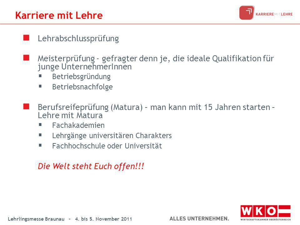 Lehrlingsmesse Braunau – 4. bis 5. November 2011 Karriere mit Lehre Lehrabschlussprüfung Meisterprüfung - gefragter denn je, die ideale Qualifikation