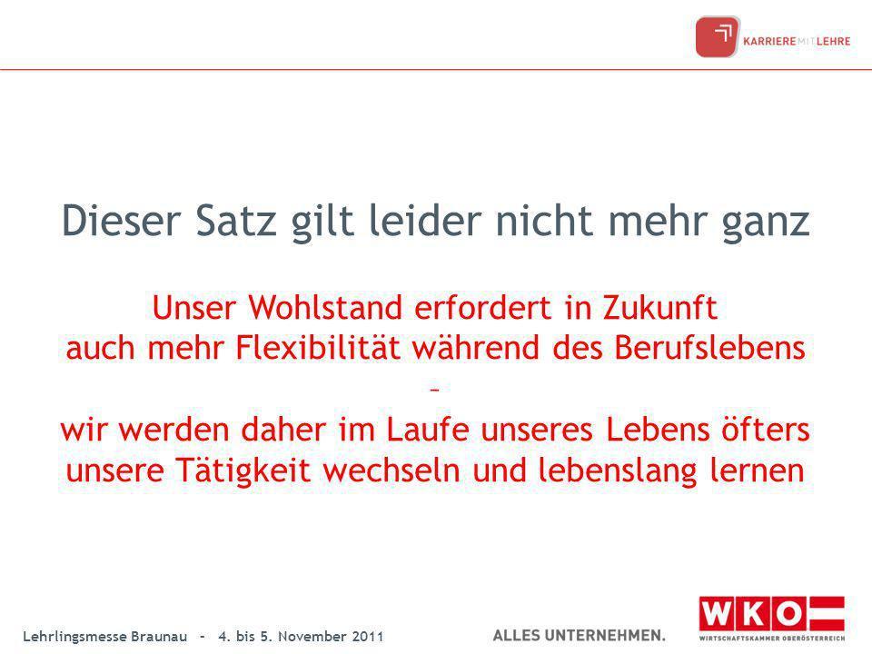 Lehrlingsmesse Braunau – 4. bis 5. November 2011 Dieser Satz gilt leider nicht mehr ganz Unser Wohlstand erfordert in Zukunft auch mehr Flexibilität w