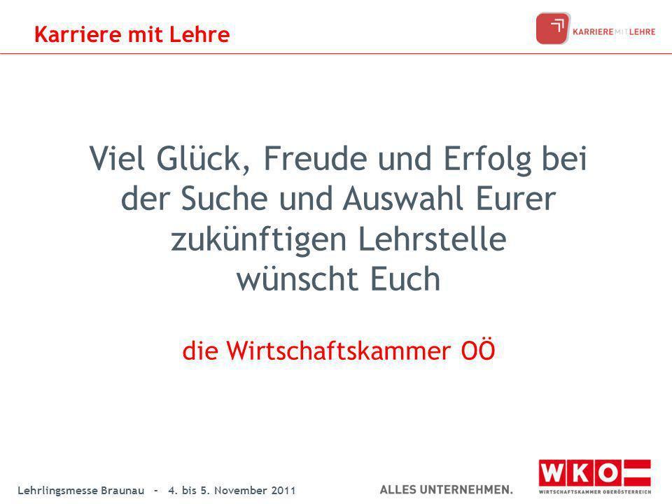 Lehrlingsmesse Braunau – 4. bis 5. November 2011 Viel Glück, Freude und Erfolg bei der Suche und Auswahl Eurer zukünftigen Lehrstelle wünscht Euch die
