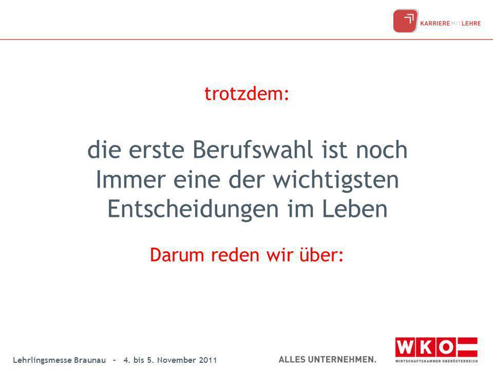 Lehrlingsmesse Braunau – 4. bis 5. November 2011 trotzdem: die erste Berufswahl ist noch Immer eine der wichtigsten Entscheidungen im Leben Darum rede