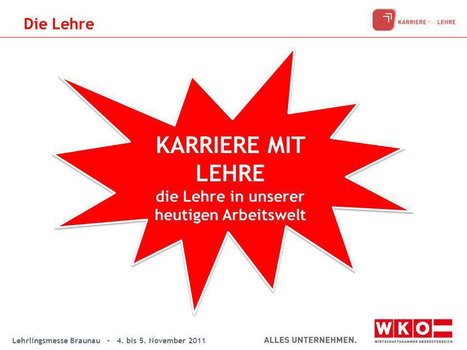 Lehrlingsmesse Braunau – 4. bis 5. November 2011 KARRIERE MIT LEHRE die Lehre in unserer heutigen Arbeitswelt KARRIERE MIT LEHRE die Lehre in unserer