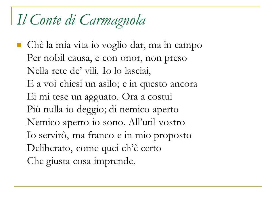 Il Conte di Carmagnola Chè la mia vita io voglio dar, ma in campo Per nobil causa, e con onor, non preso Nella rete de vili. Io lo lasciai, E a voi ch
