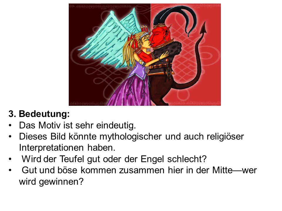 3. Bedeutung: Das Motiv ist sehr eindeutig. Dieses Bild könnte mythologischer und auch religiöser Interpretationen haben. Wird der Teufel gut oder der