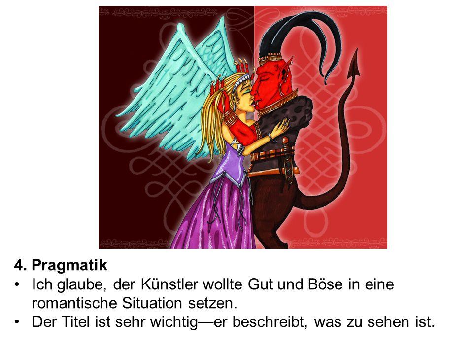 4. Pragmatik Ich glaube, der Künstler wollte Gut und Böse in eine romantische Situation setzen. Der Titel ist sehr wichtiger beschreibt, was zu sehen