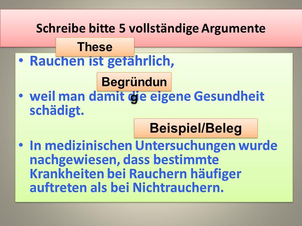 Schreibe bitte 5 vollständige Argumente These Begründun g Beispiel/Beleg