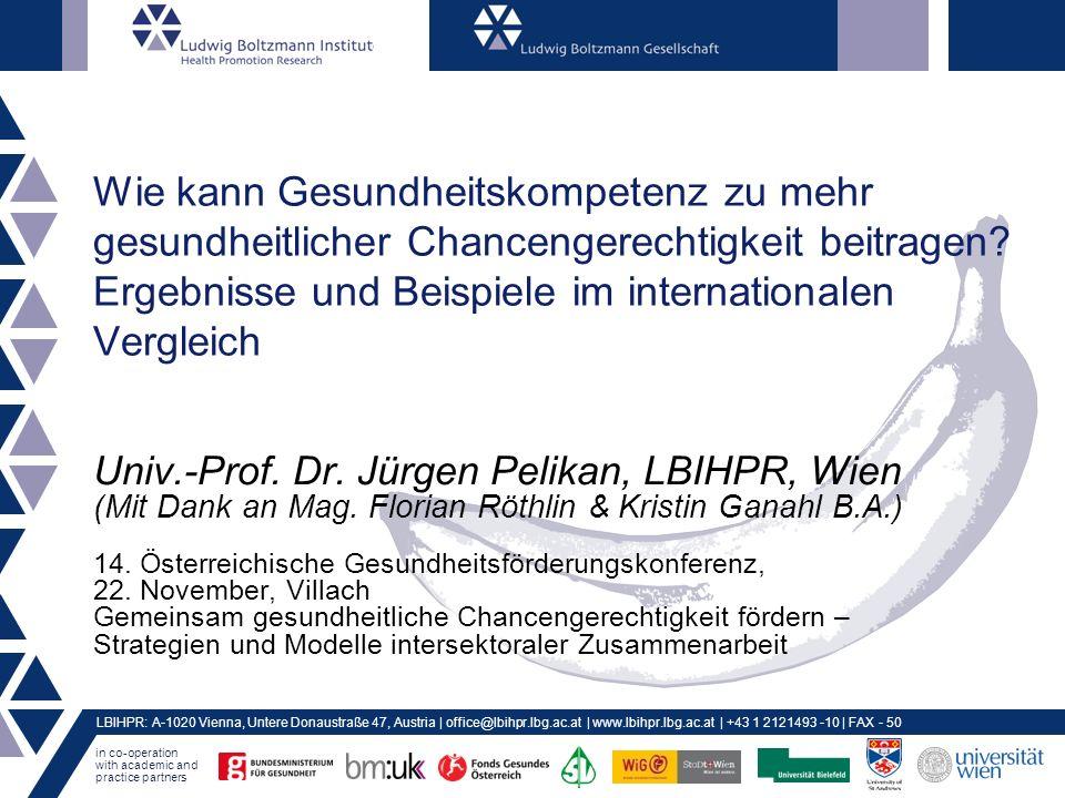 in co-operation with academic and practice partners LBIHPR: A-1020 Vienna, Untere Donaustraße 47, Austria | office@lbihpr.lbg.ac.at | www.lbihpr.lbg.ac.at | +43 1 2121493 -10 | FAX - 50 Wie kann Gesundheitskompetenz zu mehr gesundheitlicher Chancengerechtigkeit beitragen.