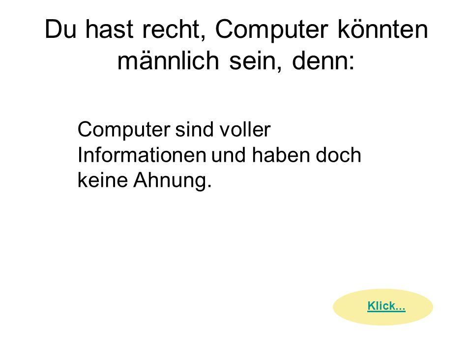 Du hast recht, Computer könnten männlich sein, denn: Computer sind voller Informationen und haben doch keine Ahnung. Klick...