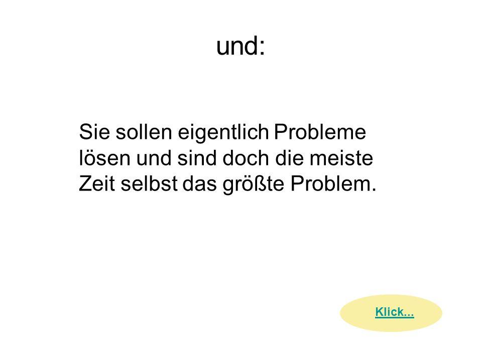 und: Sie sollen eigentlich Probleme lösen und sind doch die meiste Zeit selbst das größte Problem. Klick...