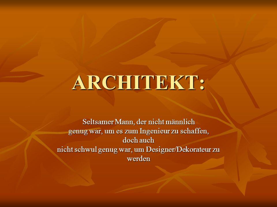 ARCHITEKT: Seltsamer Mann, der nicht männlich genug war, um es zum Ingenieur zu schaffen, doch auch nicht schwul genug war, um Designer/Dekorateur zu