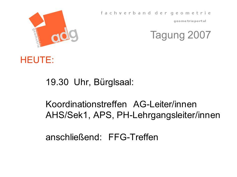 HEUTE: 19.30 Uhr, Bürglsaal: Koordinationstreffen AG-Leiter/innen AHS/Sek1, APS, PH-Lehrgangsleiter/innen anschließend: FFG-Treffen Tagung 2007