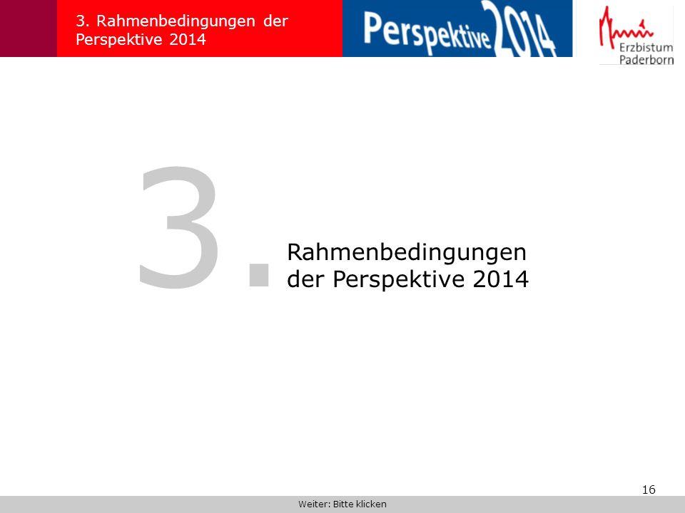 16 3. Rahmenbedingungen der Perspektive 2014 Weiter: Bitte klicken 3. Rahmenbedingungen der Perspektive 2014