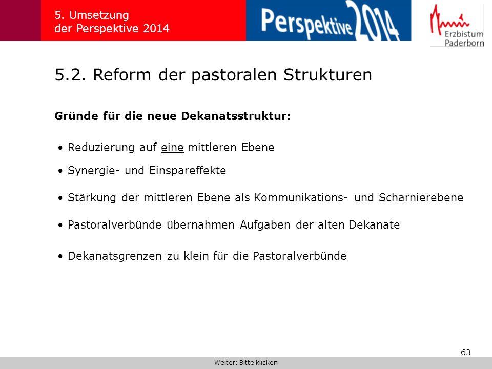 63 5.2. Reform der pastoralen Strukturen 5. Umsetzung der Perspektive 2014 Gründe für die neue Dekanatsstruktur: Weiter: Bitte klicken Reduzierung auf