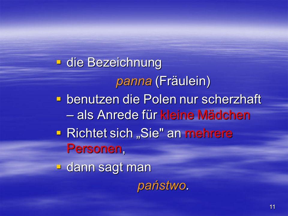 11 die Bezeichnung die Bezeichnung panna (Fräulein) benutzen die Polen nur scherzhaft – als Anrede für kleine Mädchen benutzen die Polen nur scherzhaf